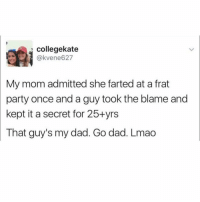 Girl Memes, Fart, and Blame: collegekate  @kvee ne627  My mom admitted she farted at a frat  party once anda guy took the blame and  kept it a secret for 25+yrs  hat guy's my dad. Go dad. Lmao PARENT GOALS