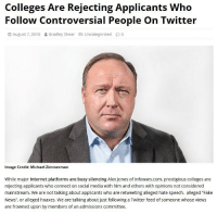 "Fake, Internet, and Memes: Colleges Are Rejecting Applicants Who  Follow Controversial People On Twitter  August 7, 201 8 읊 Bradley Shear g Uncategorized  Image Credit: Michael Zimmerman  While major Internet platforms are busy silencing Alex Jones of Infowars.com, prestigious colleges are  rejecting applicants who connect on social media with him and others with opinions not considered  mainstream. We are not talking about applicants who are retweeting alleged hate speech, alleged ""Fake  News"", or alleged hoaxes. We are talking about just following a Twitter feed of someone whose views  are frowned upon by members of an admissions committee. Thoughts? 🗣@militarybadassery"