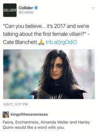 "Memes, Word, and Villain: Collider  COLLIDER  @Collider  ""Can you believe... it's 2017 and we're  talking about the first female villain?""  Cate Blanchett  du tribal/jrgodio  3/9/17, 3:37 PM  kingof thesevenseas  Faora, Enchantress, Amanda Waller and Harley  Quinn would like a word with you. Umm.... 😂😂😂 (The Sensei)"