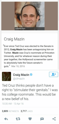 """College, Funny, and Future: collider com  Craig Mazin  Ever since Ted Cruz was elected to the Senate in  2012, Craig Mazin has been antagonizing him on  Twitter. Mazin was Cruz's roommate at Princeton  University, and for whatever reason during their  year together, the Hollywood screenwriter came  to absolutely hate the future senator's  guts."""" Mar 10, 2016   Craig Mazin  @clmazin  Ted Cruz thinks people don't have a  right to """"stimulate their genitals"""" was  his college roommate. This would be  a new belief of his  10:35 AM 13 Apr 16  2,809  RETWEETS 2,717  LIKES I gtg"""