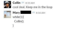 Technically, I did keep him in the loop: Collin 8:33 AM  cool deal. Keep me in the loop  Mary  while(1)  Collin):  8:34 AM Technically, I did keep him in the loop