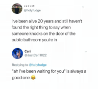 "Alive, Good, and Dank Memes: collIn  @holyfudge  I've been alive 20 years and still haven't  found the right thing to say when  someone knocks on the door of the  public bathroom you're in  Ceri  @JustCeri1022  Replying to @holyfudge  ""ah I've been waiting for you"" is always a  good one ""What's the password?"""