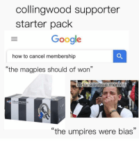 "Google, Memes, and How To: collingwood supporter  starter pack  Google  how to cancel membership  ""the magpies should of won""  9  @dankaussie.memes  Footbal  ht  ""the umpires were bias"" 🤷‍♂️"
