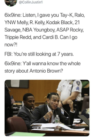 Free big homie 69 man: @CollinJustin1  6ix9ine: Listen, I gave you Tay-K, Ralo,  YNW Melly, R. Kelly, Kodak Black, 21  Savage, NBA Youngboy, ASAP Rocky,  Trippie Redd, and Cardi B. Can I go  now?!  FBI: You're still looking at 7 years.  6ix9ine: Y'all wanna know the whole  story about Antonio Brown? Free big homie 69 man