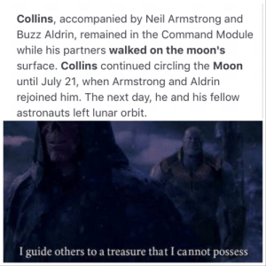 Reddit, Respect, and Neil Armstrong: Collins, accompanied by Neil Armstrong and  Buzz Aldrin, remained in the Command Module  while his partners walked on the moon's  surface. Collins continued circling the Moon  until July 21, when Armstrong and Aldrin  rejoined him. The next day, he and his fellow  astronauts left lunar orbit.  I guide others to a treasure that I cannot possess Respect