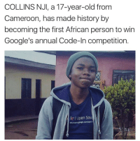 """Google Code-In is a yearly hacking competition organized by Google and for the 2016 edition, the Grand Prize Winner for the competition is Collins Nji. Collins also happens to be the first Black and the first African to win this competition. Collins participated in this competition at a very bad time. He lives in Bamenda, Cameroon, and during the period of the competition, the government of Cameroon had banned internet connections from the North West and South West Regions of Cameroon for political reasons, leaving businesses and students stranded. However, Collins prevailed over such limitations by enrolling, participating and winning the competition as the international Grand Prize Winner. The Google Code-In is a competition for Pre-university students aged between 13 to 17 where students are given a variety a variety of bite-sized tasks to hack open source software."" - AfroHustler cameroon 237: COLLINS NJI, a 17-year-old from  Cameroon, has made history by  becoming the first African person to win  Google's annual Code-In competition  le lopen Sou ""Google Code-In is a yearly hacking competition organized by Google and for the 2016 edition, the Grand Prize Winner for the competition is Collins Nji. Collins also happens to be the first Black and the first African to win this competition. Collins participated in this competition at a very bad time. He lives in Bamenda, Cameroon, and during the period of the competition, the government of Cameroon had banned internet connections from the North West and South West Regions of Cameroon for political reasons, leaving businesses and students stranded. However, Collins prevailed over such limitations by enrolling, participating and winning the competition as the international Grand Prize Winner. The Google Code-In is a competition for Pre-university students aged between 13 to 17 where students are given a variety a variety of bite-sized tasks to hack open source software."" - AfroHustler cameroon 237"