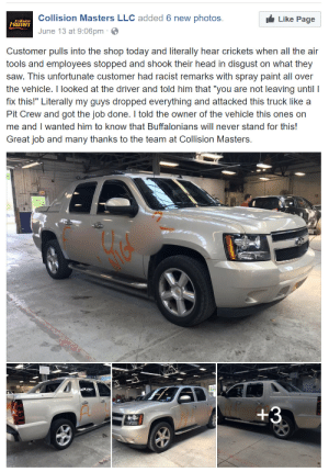 """awesomacious:  This is how you handle racism!: Collision Masters LLC added 6 new photos.  June 13 at 9:06pm  Collision  asters  Like Page  Customer pulls into the shop today and literally hear crickets when all the air  tools and employees stopped and shook their head in disgust on what they  saw. This unfortunate customer had racist remarks with spray paint all over  the vehicle. I looked at the driver and told him that """"you are not leaving until I  fix this!"""" Literally my guys dropped everything and attacked this truck like a  Pit Crew and got the job done. I told the owner of the vehicle this ones on  me and I wanted him to know that Buffalonians will never stand for this!  Great job and many thanks to the team at Collision Masters. awesomacious:  This is how you handle racism!"""