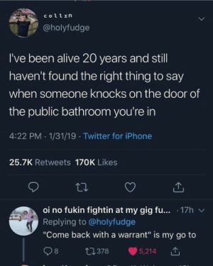 "from twitter.com/holyfudge: collrη  @holyfudge  I've been alive 20 years and still  haven't found the right thing to say  when someone knocks on the door of  the public bathroom you're in  4:22 PM 1/31/19 Twitter for iPhone  25.7K Retweets 170K Likes  oi no fukin fightin at my gig fu... 17h  Replying to@holyfudge  ""Come back with a warrant"" is my go to  t1378  8  5,214 from twitter.com/holyfudge"
