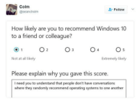 Windows, Windows 10, and How: Colm  @seanchoim  Follow  How likely are you to recommend Windows 10  to a friend or colleague?  Not at all likely  Extremely likely  Please explain why you gave this score.  I need you to understand that people don't have conversations  where they randomly recommend operating systems to one another Please explain