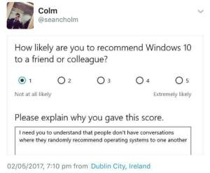Windows, Ireland, and Windows 10: Colm  @seancholm  How likely are you to recommend Windows 10  to a friend or colleaque?  Not at all likely  Extremely likely  Please explain why you gave this score.  I need you to understand that people don't have conversations  where they randomly recommend operating systems to one another  02/05/2017, 7:10 pm from Dublin City, Ireland meirl