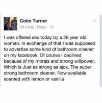 Facebook, Funny, and Meme: Colm Turner  34 mins Derry  I was offered sex today by a 26 year old  woman. In exchange of that I was supposed  to advertise some kind of bathroom cleaner  on my facebook. Of course I declined  because of my morals and strong willpower.  Which is Just as strong as ajox. The super  strong bathroom cleaner. Now available  scented with lemon or vanilla @ladbible is a must follow for hilarious memes!