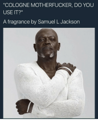 """Blackpeopletwitter, Samuel L. Jackson, and Axe: """"COLOGNE MOTHERFUCKER, DO YOU  USE IT?""""  A fragrance by Samuel L Jackson <p>Say AXE again! I dare you, I DOUBLE DARE YOU (via /r/BlackPeopleTwitter)</p>"""