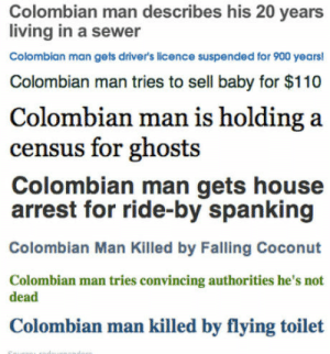 Andrew Bogut, House, and Living: Colombian man describes his 20 years  living in a sewer  Colombian man gets driver's licence suspended for 900 years!  Colombian man tries to sell baby for $110  Colombian man is holding a  census for ghosts  Colombian man gets house  arrest for ride-by spanking  Colombian Man Killed by Falling Coconut  Colombian man tries convincing authorities he's not  dead  Colombian man killed by flying toilet To the Polish Man guy,I raise you this