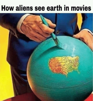 colonel-killa-bee:  annoyedlord: ruffboijuliaburnsides:  chipotlereceipt: How americans see earth these two facts are connected     District 9, Stargate, and Independence Day either took place in another country, dealt with the history of another country, or at least showed Aliens attacking other countries as well.That most are America focused is simple, we're the ones making the movies that most around the world are watching *shrug*   I have to imagine there are at least some foreign alien movies that center around the countries they come from? But I'm not very well-versed in the genre so 🤷🏾♀️: colonel-killa-bee:  annoyedlord: ruffboijuliaburnsides:  chipotlereceipt: How americans see earth these two facts are connected     District 9, Stargate, and Independence Day either took place in another country, dealt with the history of another country, or at least showed Aliens attacking other countries as well.That most are America focused is simple, we're the ones making the movies that most around the world are watching *shrug*   I have to imagine there are at least some foreign alien movies that center around the countries they come from? But I'm not very well-versed in the genre so 🤷🏾♀️