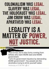 "COLONIALISM WAS LEGAL.  SLAVERY WAS LEGAL.  THE HOLOCAUST WAS LEGAL.  JIM CROW WAS LEGAL.  APARTHEID WAS LEGAL.  LEGALITY IS A  MATTER OF POWER  NOT JUSTICE  OCCUPY  DEMOCRATS  This is true, but is also funny coming from  leftists who want MORE laws and MORE  government.  ""Let's fix government injustice by demanding  MORE government"". You people are like  alcoholics trying to drink yourself sober.  Yesterday at 2:36 PM 2"