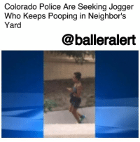 "Memes, Police, and Poop: Colorado Police Are Seeking Jogger  Who Keeps Pooping in Neighbor's  Yard  @balleralert Colorado Police Are Seeking Jogger Who Keeps Pooping in Neighbor's Yards - blogged by @miss_binky ⠀⠀⠀⠀⠀⠀⠀ ⠀⠀⠀⠀⠀⠀⠀ Police in Colorado Springs are in search of a female jogger who has been defecating in the same front yard for the past few weeks. They've dubbed her ""The Mad Pooper"" and say she even comes prepared with her own toilet paper. ⠀⠀⠀⠀⠀⠀⠀ ⠀⠀⠀⠀⠀⠀⠀ According to homeowner Cathy Budde, she confronted the woman saying, ""Are you serious? Are you really taking a poop right here in front of my kids!? She's like, 'Yeah, sorry!'"" ⠀⠀⠀⠀⠀⠀⠀ ⠀⠀⠀⠀⠀⠀⠀ After the first incident, Budde chalked it up as an awkward moment and thought she'd never see the runner again - but she returned the next week, once again dropped her leggings, and did her business in front of the house. The police think she may be targeting the house as some type of ""revenge pooping,"" but the woman has also been seen publicly defecating in other backyards and at a nearby Walgreens. ⠀⠀⠀⠀⠀⠀⠀ ⠀⠀⠀⠀⠀⠀⠀ I guess you could say this is the definition of a sh*tty neighbor."