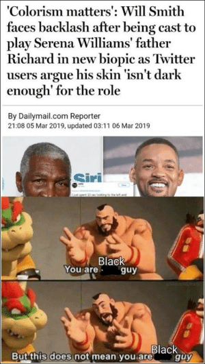 Daily Pics Dump (78 Pictures): 'Colorism matters': Will Smith  faces backlash after being cast to  play Serena Williams' father  Richard in new biopic as Twitter  users argue his skin 'isn't darlk  enough' for the role  By Dailymail.com Reporter  21:08 05 Mar 2019, updated 03:11 06 Mar 2019  Siri  Black  You are guy  BlacK  Butthis does not mean you areguy Daily Pics Dump (78 Pictures)