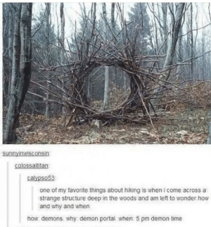 How? Demons. Why? Demon Portal. when? 5pm Demon Time. via /r/funny https://ift.tt/2OvAZyd: colossallitan  calypso5  one of my favorite things about hiking is when i come across a  strange structure deep in the woods and am left to wonder how  and why and when  how demons why demon portal when: 5 pm demon time How? Demons. Why? Demon Portal. when? 5pm Demon Time. via /r/funny https://ift.tt/2OvAZyd