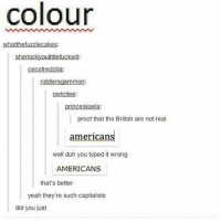 Tumblr, Yeah, and American: colour  whatthefuzzlecakes  sherlockyoulittlefuckwit:  cecefredzilla:  riddlersgammon:  owicitee  princeskaela:  proof that the British are not real  american  well duh you typed it wrong  AMERICANS  that's better  yeah they're such capitalists  did you just someone watch avatar with me );;::;;; hmu thnx