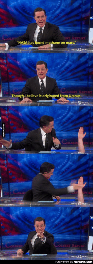 "Colbert: NASA has found methane on Marsomg-humor.tumblr.com: COLP  ""NASA has found methane on mars.""  ERT REPORT  COMEDY  CENTRAL  COLBERT REPORT  Though I believe it originated from Uranus.  COMEDY C) ivaIN3)  OLBERT EPCRT  COLDR  RT EPORT  TH  COMEDY  CENTRAL  MOLBERT REPORT  OLBERT  COMEDY  CENTRAL  FUNNY STUFF ON MEMEPIX.COM  MEMEPIX.COM  ***** Colbert: NASA has found methane on Marsomg-humor.tumblr.com"