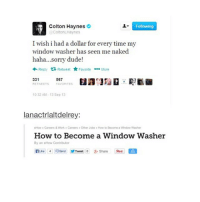 daydreamin and im thinkin bout u: Colton Haynes  Following  @Colton Haynes  I wish i had a dollar for every time my  window washer has seen me naked  haha...sorry dude!  Reply  ta Retweet  Favorite  More  331  567  RE TWEETS  FAVORITES  10 32 AM 13 Sep 13  lanactrlaltdelrey:  eHow Careers & Work Careers aOther Jobs How to Become a WWndow Washer  How to Become a Window Washer  By an eHow Contributor  nuke Send Tweet o 8- Share daydreamin and im thinkin bout u