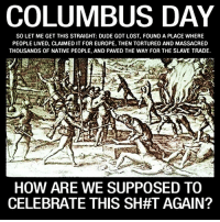 Dude, Memes, and Lost: COLUMBUS DAY  SOLET ME GET THIS STRAIGHT: DUDE GOT LOST, FOUND A PLACE WHERE  PEOPLE LIVED, CLAIMED IT FOR EUROPE, THEN TORTURED AND MASSACRED  THOUSANDS OF NATIVE PEOPLE, AND PAVED THE WAY FOR THE SLAVE TRADE.  HOW ARE WE SUPPOSED TO  CELEBRATE THIS SHAT AGAIN? - Tom Retterbush