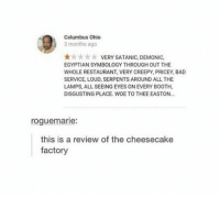 !!!!: Columbus Ohio  3 months ago  k k VERY SATANIC, DEMONIC,  EGYPTIAN SYMBOLOGY THROUGH OUT THE  WHOLE RESTAURANT, VERY CREEPY, PRICEY, BAD  SERVICE, LOUD, SERPENTS AROUND ALL THE  LAMPS, ALL SEEING EYES ON EVERY BOOTH,  DISGUSTING PLACE. WOE TO THEE EASTON...  rogue marie:  this is a review of the cheesecake  factory !!!!