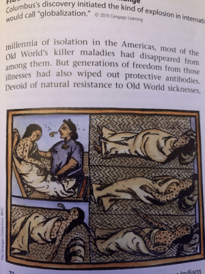 """Ancient killer neckbeards in a US history book: Columbus's discovery initiated the kind of explosion in internati-  I  would call """"globalization."""" 2016 Cengage Learning  millennia of isolation in the Americas, most of the  Old World's killer maladies had disappeared from  among them. But generations of freedom from those  illnesses had also wiped out protective antibodies.  Devoid of natural resistance to Old World sicknesses,  PC  Indians  The Granger Collection, NYC  IMAA Ancient killer neckbeards in a US history book"""