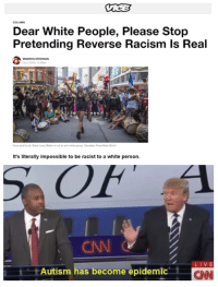 cnn.com, Racism, and White People: COLUMN  Dear White People, Please Stop  Pretending Reverse Racism Is Real  Oct 2 2016  It's literally impossible to be racist to a white person.  CAN  LIVE  Autism has become epidemic  CNN <p>STOP THE VACCINES THEY&rsquo;RE MAKING US AUTISTIC</p>
