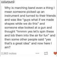 "Friends, Memes, and Good Morning: colurgurd:  Why is marching band even a thing I  mean someone picked up an  instrument and turned to their friends  and was like ""guys what if we made  shapes while we do this"" and  someone else looked at a gun and  thought ""hmmm yes let's spin these  and lob them into the air for fun"" and  then some other people said ""yes  that's a great idea"" and now here l  am?  2,963  notes good morning. I had color guard practice this morning and today was the band's first practice too"