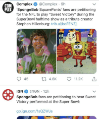 "It continues to spread. Good job guys.: COM  Complex @Complex 9h  EX 'SpongeBob SquarePants' fans are petitioning  for the NFL to play ""Sweet Victory"" during the  SuperBowl halftime show as a tribute creator  Stephen Hillenburg: trib.al/boFENZj  45 th 4.6K 11.2K  IGN @IGN 12h  Victory performed at the Super Bowl:  go.ign.com/1sQZWJa It continues to spread. Good job guys."