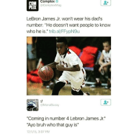 "Bruh, Complex, and LeBron James: COM  Complex Mag  LeBron James Jr. won't wear his dad's  number: ""He doesn't want people to know  who he is."" trib al/FFypN9u  @Mona aaay  ""Coming in number 4 Lebron James Jr.""  ""Ayo bruh who that guy is""  121215, 3:07 PM 😂 https://t.co/Bvoe8m88zE"