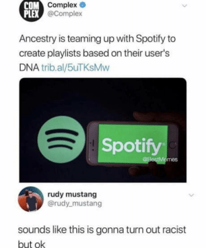 laughoutloud-club:  Me irl: COM  Complex  PLEX  @Complex  Ancestry is teaming up with Spotify to  create playlists based on their user's  DNA trib.al/5uTKsMw  Spotify  @BestMemes  rudy mustang  @rudy mustang  sounds like this is gonna turn out racist  but ok laughoutloud-club:  Me irl