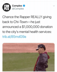 Chance the Rapper, Chicago, and Community: COM  Complex  PLEX  X @Complex  Chance the Rapper REALLY giving  back to Chi-Town-he just  announced a $1,000,000 donation  to the city's mental health services:  trib.al/85mdG9a chancetherapper giving back to his community of Chicago 🙏