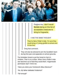 "Apparently, Bitch, and Children: COM  THEMETAPICTURE I Forgive me, I don't recall  ferrets being on the list of  acceptable creatures to  bring to Hogwarts.  I HAD THE SAME THOUGHT  They're Harry Potter's kids. I'm sure they  could bring a f cking giraffe to school and  it'd be fine.  Omg that comment.  They will also be allowed to join the Quidditch team  during first year and apparate on school grounds.  The forbidden forest is just the forest to Harry's  children. Their is no curfew. When Harry Potter's kids  see teachers out of bed they scold them. Hogsmeade  permission slip? Ithink not.  ""Have you done your homework Albus Severus?  'No. My father defeated Voldemort  Fair enough ""Bitch, I'm Harry Potter's son.""  -Kreacher"