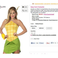 "Memes, 🤖, and Brand: COM  uuaranteeu uusuurne uenvery u  VIDEO  Sexy Corn Costume  As seen on ""Ellen'! Limited Edition found exclusively  Costume features a high front halter dress with yello  ZOOM  green leaf peplum with pointed hemline and matchir  clip. (Bracelets not included.)  Sale Price: $59.95 Price Guaranteed  SKU: EY-3330  Fabric: 93% Polyester, 7% Elastane  Brand: Yandy  Categories: Exclusive Costumes, Food Costumes  a  Color: Yellow/Green  Select Size  SMALL  MEDIUM  Quantity  Notify me when Large become available  ITT Size Chart  Like 14k Send pin it  2 SEXY CORN??? What's next, slutty fax machine? halloween hashtaggingsucks (tumblr: rejoicedespite)"
