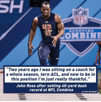"""John Ross never stopped working.: COMBINE  """"Two years ago I was sitting on a couch for  a whole season, torn ACL, and now to be in  this position I'm just really thankful.""""  John Ross after setting 40-yard dash  record at NFL Combine  H/T NFL NETWORK John Ross never stopped working."""