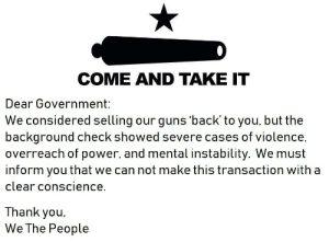 Letter to the government.: COME AND TAKE IT  Dear Government:  We considered selling our guns 'back' to you, but the  background check showed severe cases of violence,  overreach of power, and mental instability. We must  inform you that we can not make this transaction with a  clear conscience.  Thank you  We The People Letter to the government.