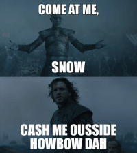 come at me: COME AT ME,  SNOW  CASH MEOUSSIDE  HOWBOWDAH