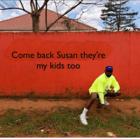 susan: Come back Susan they're  my kids too