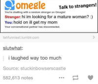 Moms, Omegle, and Too Much: Come gle Talk to strangers!  You're chatting with a random stranger on Omegle!  Stranger: hi im looking for a mature woman?  You: hold on ill get my mom  Your conversational partner has disconnected.  tehfunniest.tumblr.com  slut what:  I laughed Way too much  Source: stuckinbowsers castle  582,613 notes