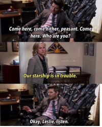 Memes, Okay, and Peasant: Come here, come hither, peasant. Come  here. Who are vou?  @parks.n.res  Our starship is in trouble  Okay, Leslie, listen. Who else ready for GoT? 🙋🏻 parksandrec parksandrecreation gameofthrones leslieknope amypoehler benwyatt adamscott