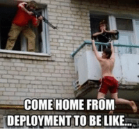 Deployment Memes: COME HOME FROM  DEPLOYMENT TO BE LIKE