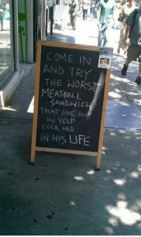 Life, The Worst, and Yelp: COME IN  TRY  THE WORST  MEATBALL  SANDVNICH  THAT ONE Gu  ON YELP  IN HIS LIFE