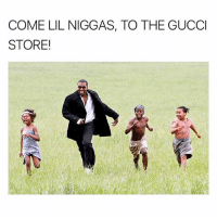 Gucci, Memes, and 🤖: COME LIL NIGGAS, TO THE GUCCI  STORE!