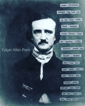 Funny, Love, and Movies: come nevermore  whisper ing evil eye  up my wine cellar  black chamber  young flower crypt  the mystery within  Edgar Allen Porn  darkness pound ing  thunder shudder  dead bone kiss  cold lonely hole s  pale shiver skin  woman storm  tell-tale man howl  full lace raven s  face  down love scream Edgar Allen Porn Movies