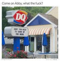 Memes, Work, and Fuck: Come on Abby, what the fuck?  DQ  ABBY YOU NEED  TO SHOW UP  FOR WORK  Smoochies  MADE WITH MOMUS  @highfiveexpert How long do I have to wait for rainbow sprinkles, Abby?!