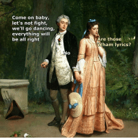 Dancing, Lyrics, and Classical Art: Come on baby,  let's not fight,  we'll go dancing,  everything will  be all right  Are those  Wham lyrics?  No