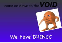 D&d, Down, and Void: come on down to the VOID  We have DRINCO <p>I have I M P R O V E D D</p>