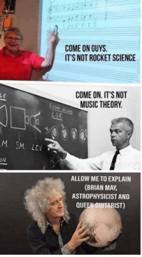 Science: COME ON GUYS  IT'S NOT ROCKET SCIENCE  COME ON. IT'S NOT  MUSIC THEORY  M SM. LEV  ALLOW ME TO EXPLAIN  (BRIAN MAY,  ASTROPHYSICIST AND  QUEEN GUITARIST)